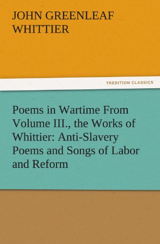 Poems in Wartime From Volume III the Works of Whittier Anti Slavery Poems and Songs of Labor and Reform