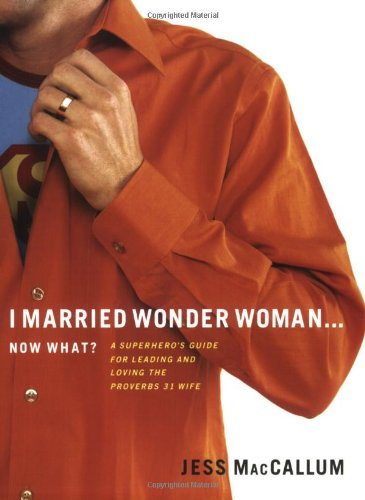 I Married Wonder Woman...Now What?: A Superhero's Guide for Leading and Loving the 'Proverbs 31' Wife