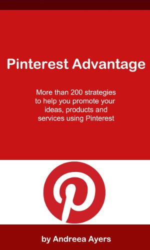 Pinterest Advantage: More Than 200 Marketing Ideas to Help You Promote Your Ideas, Products & Services Using PInterest