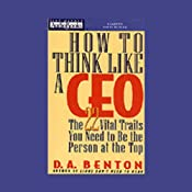 How to Think Like a CEO: The 22 Vital Traits You Need to Be the Person at the Top | [D.A. Benton]