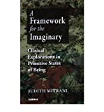 img - for [(A Framework for the Imaginary: Clinical Explorations in Primitive States of Being)] [Author: Judith L. Mitrani] published on (December, 2008) book / textbook / text book