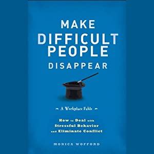 Make Difficult People Disappear: How to Deal with Stressful Behavior and Eliminate Conflict | [Monica Wofford]