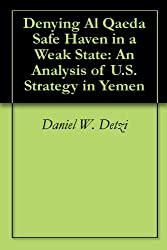 Denying Al Qaeda Safe Haven in a Weak State: An Analysis of U.S. Strategy in Yemen