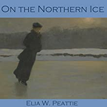 On the Northern Ice (       UNABRIDGED) by Elia W. Peattie Narrated by Cathy Dobson