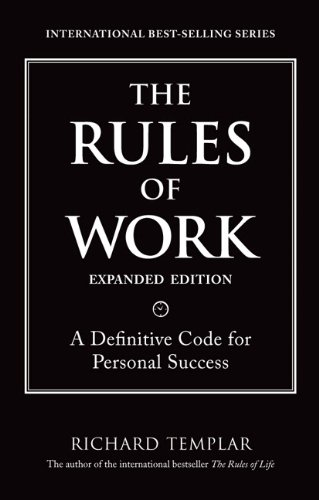 The Rules of Work, Expanded Edition: A Definitive Code for Personal Success (Richard Templar's Rules)