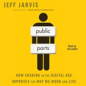 Public Parts: How Sharing in the Digital Age Improves the Way We Work and Live | [Jeff Jarvis]