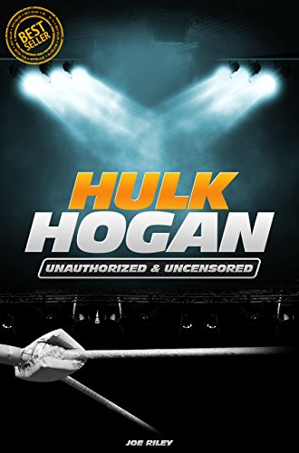 Joe Riley - Hulk Hogan - Wrestling Unauthorized & Uncensored (All Ages Deluxe Edition with Videos)