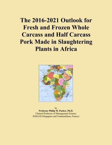 The 2016-2021 Outlook for Fresh and Frozen Whole Carcass and Half Carcass Pork Made in Slaughtering Plants in Africa PDF