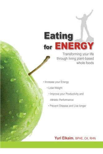Eating For Energy: Transforming Your Life Through Living Plant-Based Whole Foods by Yuri Elkaim