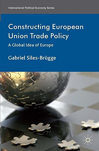 Constructing European Union Trade Policy: A Global Idea of Europe (International Political Economy Series)