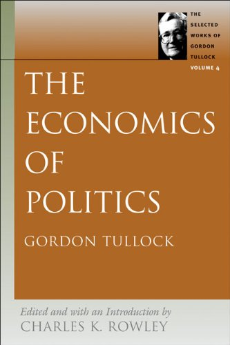 The Economics of Politics: The Economics of Politics v. 4 (Selected Works of Gordon Tullock)