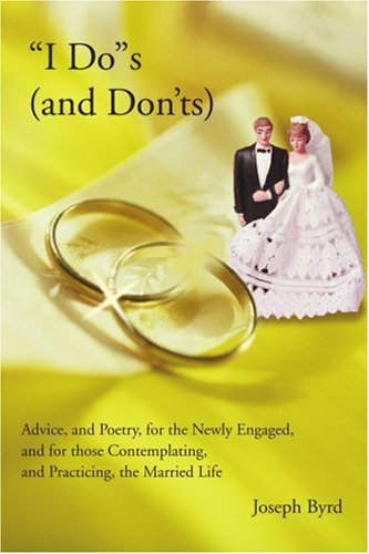 'I Do's (And Don'ts): Advice, And Poetry, for the Newly Engaged, And for Those Contemplating, And Practicing, the Married Life