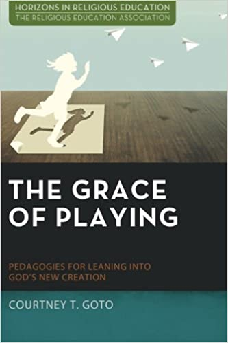 Courtney T. Goto, The Grace of Playing: Pedagogies for Leaning into God's New Creation (2016)