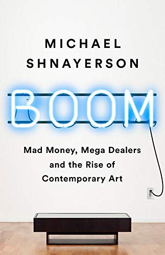 Boom Mad Money, Mega Dealers, and the Rise of Contemporary Art [Shnayerson, Michael] (Tapa Dura)