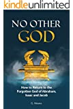 No Other God: How To Return To The Forgotten God of Abraham, Isaac and Jacob