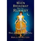 When Broadway Was the Runway: Theater, Fashion, and American Culture ~ Marlis Schweitzer