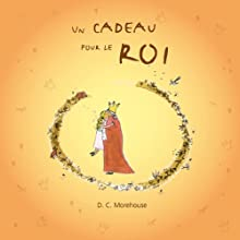 Un cadeau pour le roi [A Gift for the King]: Un conte pour rêveurs de tous âges | Livre audio Auteur(s) : D.C. Morehouse Narrateur(s) : Céline Diebold