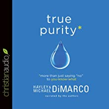 True Purity: More Than Just Saying 'No' to You-Know-What (       UNABRIDGED) by Hayley DiMarco Narrated by Hayley DiMarco