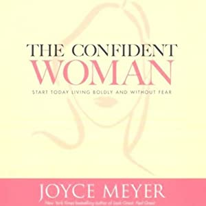 The Confident Woman: Start Today Living Boldly and Without Fear | [Joyce Meyer]
