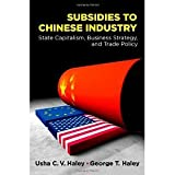 img - for Subsidies to Chinese Industry: State Capitalism, Business Strategy, and Trade Policy by Haley, Usha C.V., Haley, George T. (2013) Hardcover book / textbook / text book