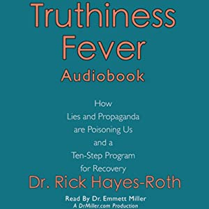 Truthiness Fever: How Lies and Propaganda are Poisoning Us and a Ten-Step Program for Recovery | [Rick Hayes-Roth]