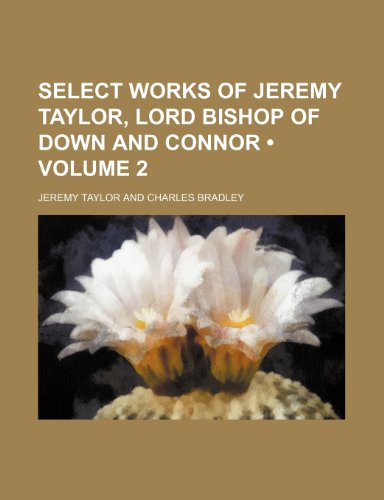 Select Works of Jeremy Taylor, Lord Bishop of Down and Connor (Volume 2 )