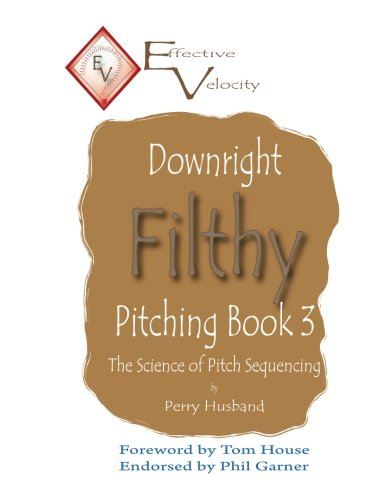 Downright Filthy Pitching Book 3: The Science of Pitch Sequencing (Volume 3)