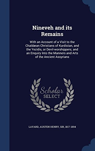 Nineveh and its Remains: With an Account of a Visit to the Chaldæan Christians of Kurdistan, and the Yezidis, or Devil-worshippers; and an Enquiry Into the Manners and Arts of the Ancient Assyrians