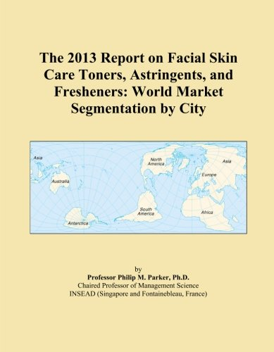 The 2013 Report on Facial Skin Care Toners, Astringents, and Fresheners: World Market Segmentation by City PDF