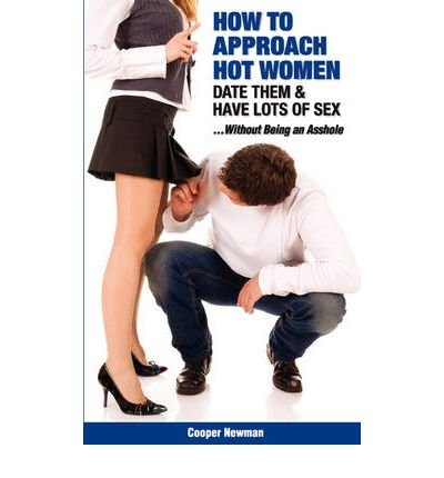 How to Approach Hot Women, Date Them, & Have Lots of Sex...Without Being an Asshole (Paperback) - Common
