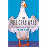 The Foie Gras Wars: How a 5,000-Year-Old Delicacy Inspired the World's Fiercest Food Fight ~ Mark Caro