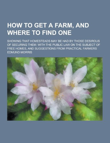 How to Get a Farm, and Where to Find One; Showing That Homesteads May Be Had by Those Desirous of Securing Them: With the Public Law on the Subject of PDF