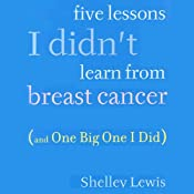 Five Lessons I Didn't Learn from Breast Cancer: (And One Big One I Did) | [Shelley Lewis]