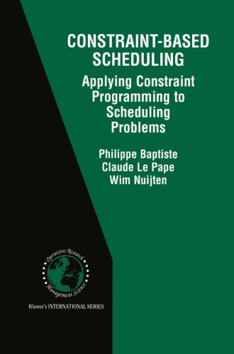 Constraint-Based Scheduling: Applying Constraint Programming to Scheduling Problems (International Series in Operations