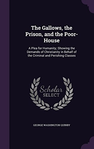 The Gallows, the Prison, and the Poor-House: A Plea for Humanity; Showing the Demands of Christianity in Behalf of the Criminal and Perishing Classes