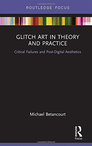 Glitch Art in Theory and Practice: Critical Failures and Post-Digital Aesthetics