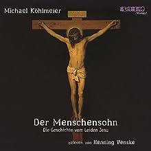 Der Menschensohn: Die Geschichte vom Leiden Jesu Hörbuch von Michael Köhlmeier Gesprochen von: Henning Venske