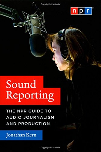 Sound Reporting: The NPR Guide to Audio Journalism and...