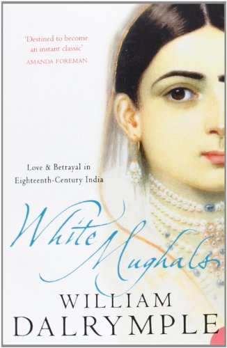 White Mughals: Love and Betrayal in 18th-century India: Love and Betrayal in Eighteenth-century India