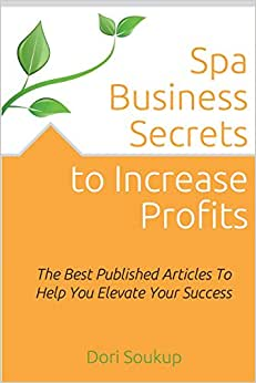 Spa Business Secrets To Increase Profits: The Best Published Business Articles To Elevate Your Success
