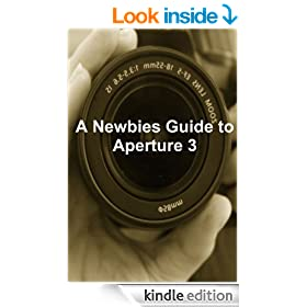 A Newbies Guide to Aperture 3: The Essential Beginners Guide to Getting Started with Apple's Photo Editing Software