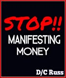 STOP!! Manifesting Money: A Practical Guide to Help You Understand Manifestation & The Law of Attraction (Manifest Success Series)