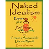 Naked Idealism: Expose Your Authentic Side and Create a Sustainable Life and World ~ Dave Wheitner
