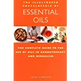 The Illustrated Encyclopedia of Essential Oils: The Complete Guide to the Use of Oils in Aromatherapy &amp; Herbalism ~ Julia Lawless