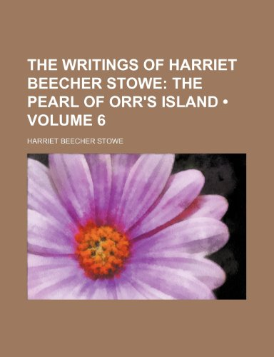 The Writings of Harriet Beecher Stowe (Volume 6); The Pearl of Orr's Island