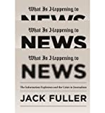 By Jack Fuller What Is Happening to News: The Information Explosion and the Crisis in Journalism (Reprint)