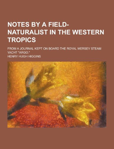 Notes by a Field-Naturalist in the Western Tropics; From a Journal Kept on Board the Royal Mersey Steam Yacht Argo.