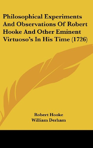 Philosophical Experiments and Observations of Robert Hooke and Other Eminent Virtuoso's in His Time (1726)