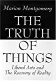 img - for The Truth of Things: Liberal Arts and the Recovery of Reality book / textbook / text book