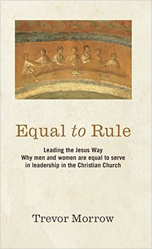 Equal to Rule: Leading the Jesus Way. Why men and women are equal to serve in leadership in the Christian Church